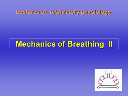 Lectures on respiratory physiology Mechanics of Breathing II.