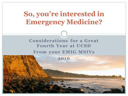 So, you're interested in Emergency Medicine? Considerations for a Great Fourth Year at UCSD From your EMIG MSIVs 2010.