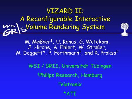 VIZARD II: A Reconfigurable Interactive Volume Rendering System WSI / GRIS, Universität Tübingen ‡ Philips Research, Hamburg † Viatronix *ATI M. Meißner.