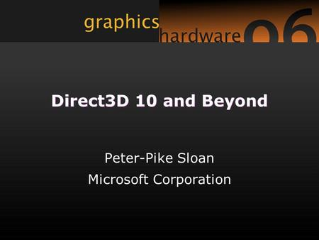 Direct3D 10 and Beyond Peter-Pike Sloan Microsoft Corporation.