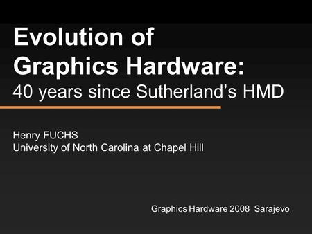 Evolution of Graphics Hardware: 40 years since Sutherland's HMD Henry FUCHS University of North Carolina at Chapel Hill Graphics Hardware 2008 Sarajevo.
