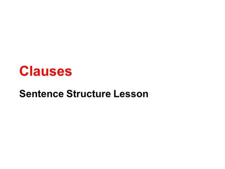 Clauses Sentence Structure Lesson. What is a Clause? A subject and predicate working together I am. Reading is fun. I study hard so I get good grades.