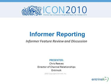 Informer Reporting 2010 Copyright Entrinsik, Inc. Informer Feature Review and Discussion PRESENTER: Chris Reeves Director of Channel Relationships Entrinsik.