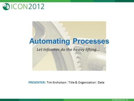 © 2012 Entrinsik, Inc. Automating Processes Let Informer do the heavy lifting… PRESENTER: Tim Nicholson| Title & Organization| Date.