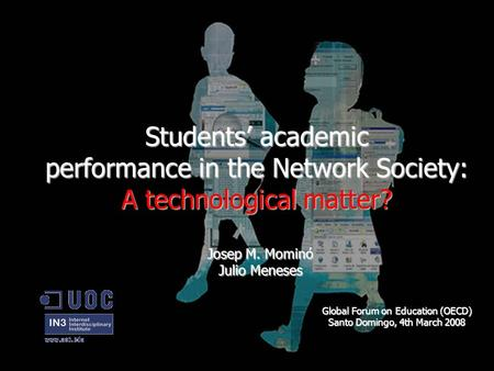 Students' academic performance in the Network Society: A technological matter? Josep M. Mominó Julio Meneses Global Forum on Education (OECD) Santo Domingo,