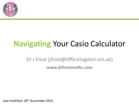 Navigating Your Casio Calculator Dr J Frost  Last modified: 26 th November 2013.