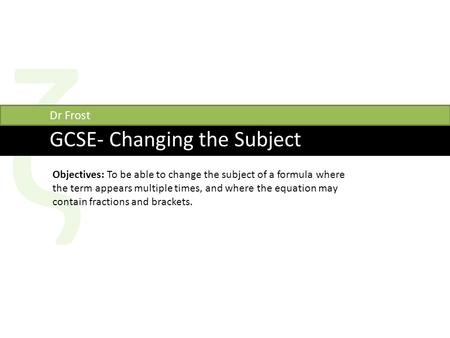 Ζ GCSE- Changing the Subject Dr Frost Objectives: To be able to change the subject of a formula where the term appears multiple times, and where the equation.