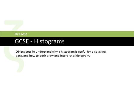 Ζ GCSE - Histograms Dr Frost Objectives: To understand why a histogram is useful for displaying data, and how to both draw and interpret a histogram.