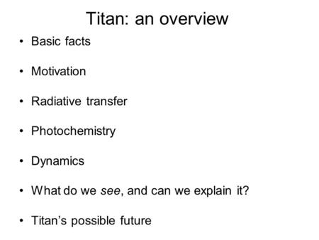 Titan: an overview Basic facts Motivation Radiative transfer Photochemistry Dynamics What do we see, and can we explain it? Titan's possible future.