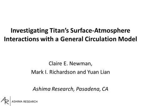 Investigating Titan's Surface-Atmosphere Interactions with a General Circulation Model Claire E. Newman, Mark I. Richardson and Yuan Lian Ashima Research,