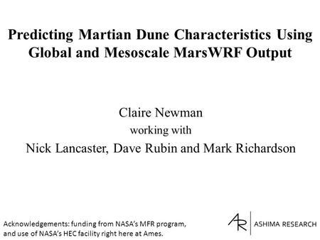 Predicting Martian Dune Characteristics Using Global and Mesoscale MarsWRF Output Claire Newman working with Nick Lancaster, Dave Rubin and Mark Richardson.