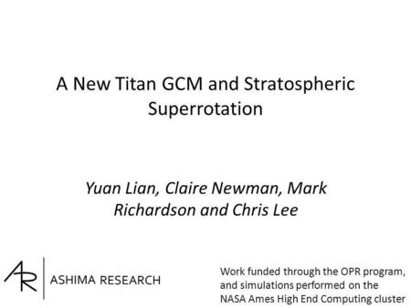 A New Titan GCM and Stratospheric Superrotation Yuan Lian, Claire Newman, Mark Richardson and Chris Lee Work funded through the OPR program, and simulations.