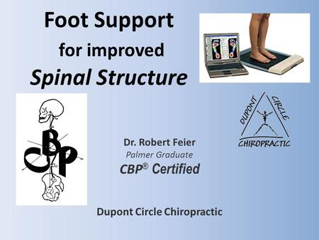 Foot Support for improved Spinal Structure Dr. Robert Feier Palmer Graduate CBP ® Certified Dupont Circle Chiropractic.