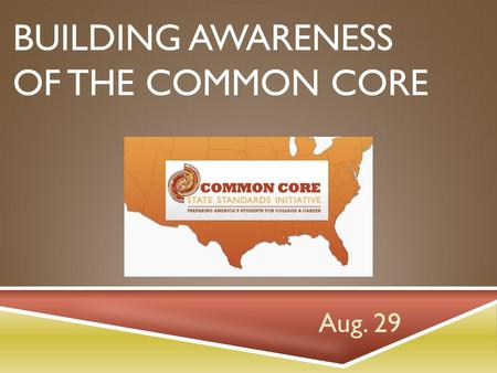 BUILDING AWARENESS OF THE COMMON CORE Aug. 29. PRE-VIEWING  Teaching Channel videos showcase schools that have been piloting Common Core State Standards.