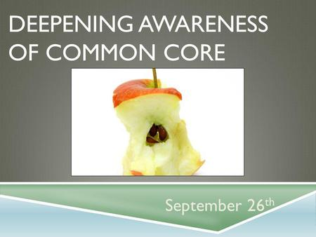 DEEPENING AWARENESS OF COMMON CORE September 26 th.