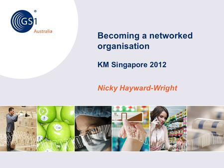 © GS1 Australia 2012 Australia Becoming a networked organisation KM Singapore 2012 Nicky Hayward-Wright.