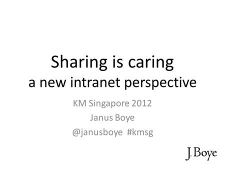 Sharing is caring a new intranet perspective KM Singapore 2012 Janus #kmsg.