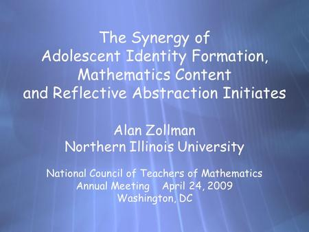 The Synergy of Adolescent Identity Formation, Mathematics Content and Reflective Abstraction Initiates Alan Zollman Northern Illinois University National.
