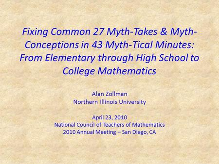 Fixing Common 27 Myth-Takes & Myth- Conceptions in 43 Myth-Tical Minutes: From Elementary through High School to College Mathematics Alan Zollman Northern.