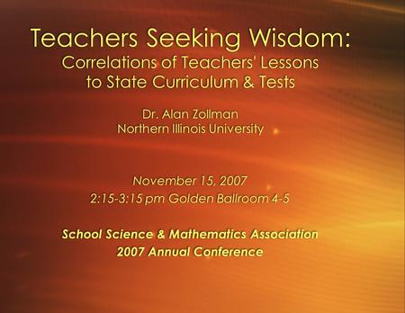 Teachers Seeking Wisdom: Correlations of Teachers' Lessons to State Curriculum & Tests Dr. Alan Zollman Northern Illinois University November 15, 2007.