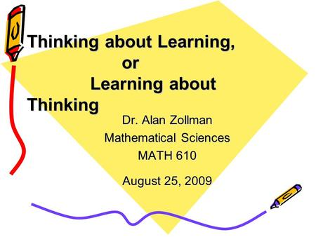Thinking about Learning, or Learning about Thinking Dr. Alan Zollman Mathematical Sciences MATH 610 August 25, 2009.