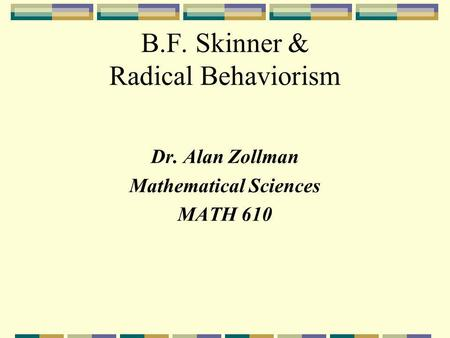 B.F. Skinner & Radical Behaviorism Dr. Alan Zollman Mathematical Sciences MATH 610.