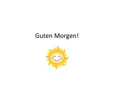 Guten Morgen!. Objective Students will be able to identify how to say hello and good bye in German, and also be able to state the Alphabet in German.