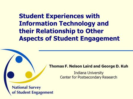 Student Experiences with Information Technology and their Relationship to Other Aspects of Student Engagement Thomas F. Nelson Laird and George D. Kuh.
