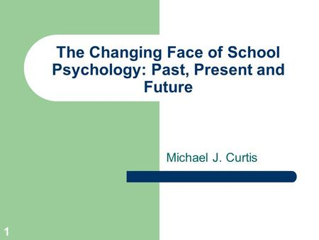 1 The Changing Face of School Psychology: Past, Present and Future Michael J. Curtis.
