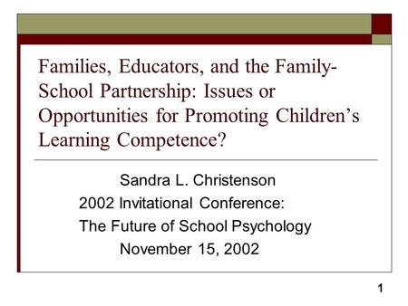 1 Families, Educators, and the Family- School Partnership: Issues or Opportunities for Promoting Children's Learning Competence? Sandra L. Christenson.