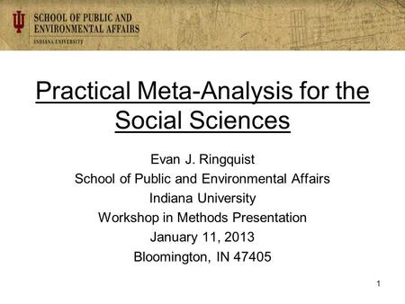 Practical Meta-Analysis for the Social Sciences Evan J. Ringquist School of Public and Environmental Affairs Indiana University Workshop in Methods Presentation.