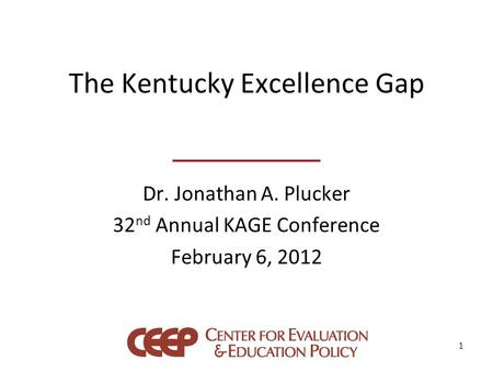 The Kentucky Excellence Gap Dr. Jonathan A. Plucker 32 nd Annual KAGE Conference February 6, 2012 1.