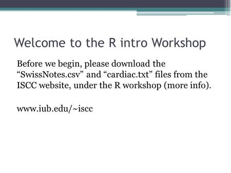"Welcome to the R intro Workshop Before we begin, please download the ""SwissNotes.csv"" and ""cardiac.txt"" files from the ISCC website, under the R workshop."