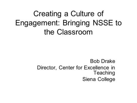 Creating a Culture of Engagement: Bringing NSSE to the Classroom Bob Drake Director, Center for Excellence in Teaching Siena College.