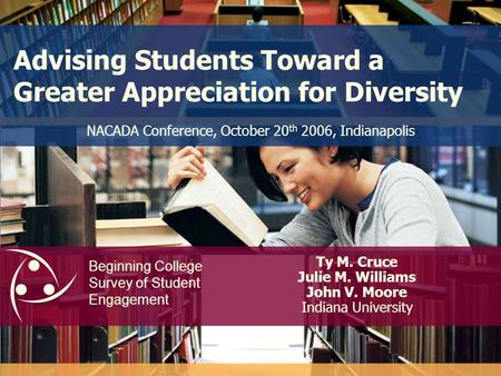 Advising Students Toward a Greater Appreciation for Diversity Ty M. Cruce Julie M. Williams John V. Moore Indiana University NACADA Conference, October.