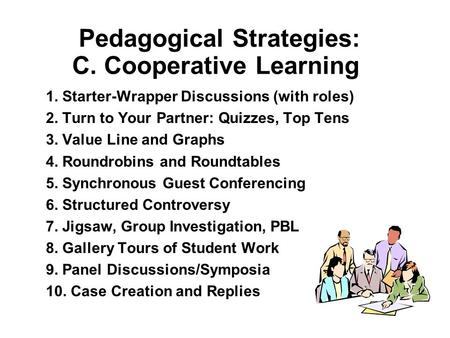 Pedagogical Strategies: C. Cooperative Learning 1. Starter-Wrapper Discussions (with roles) 2. Turn to Your Partner: Quizzes, Top Tens 3. Value Line and.