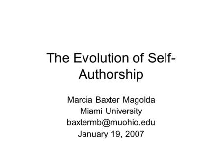 Marcia Baxter Magolda Miami University January 19, 2007 The Evolution of Self- Authorship.