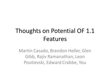 Thoughts on Potential OF 1.1 Features Martin Casado, Brandon Heller, Glen Gibb, Rajiv Ramanathan, Leon Poutievski, Edward Crabbe, You.