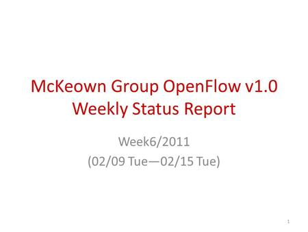McKeown Group OpenFlow v1.0 Weekly Status Report Week6/2011 (02/09 Tue—02/15 Tue) 1.