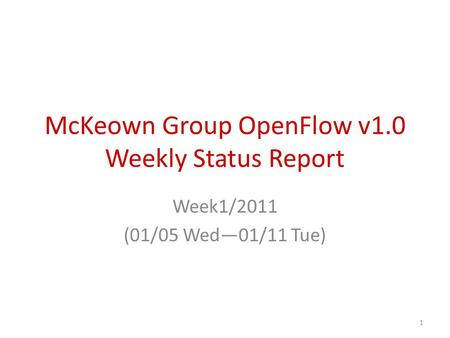 McKeown Group OpenFlow v1.0 Weekly Status Report Week1/2011 (01/05 Wed—01/11 Tue) 1.