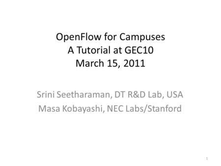 OpenFlow for Campuses A Tutorial at GEC10 March 15, 2011 Srini Seetharaman, DT R&D Lab, USA Masa Kobayashi, NEC Labs/Stanford 1.