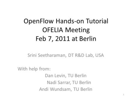 OpenFlow Hands-on Tutorial OFELIA Meeting Feb 7, 2011 at Berlin Srini Seetharaman, DT R&D Lab, USA With help from: Dan Levin, TU Berlin Nadi Sarrar, TU.