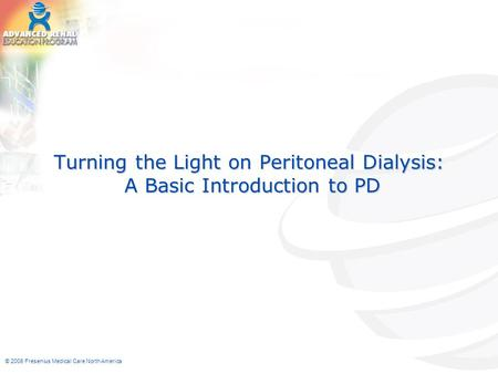 © 2006 Fresenius Medical Care North America Turning the Light on Peritoneal Dialysis: A Basic Introduction to PD.