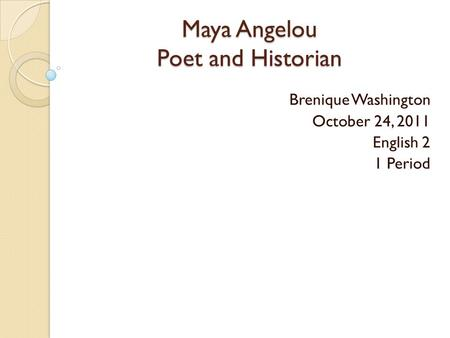 Maya Angelou Poet and Historian Maya Angelou Poet and Historian Brenique Washington October 24, 2011 English 2 1 Period.