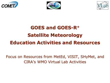 GOES and GOES-R + Satellite Meteorology Education Activities and Resources Focus on Resources from MetEd, VISIT, SHyMet, and CIRA's WMO Virtual Lab Activities.