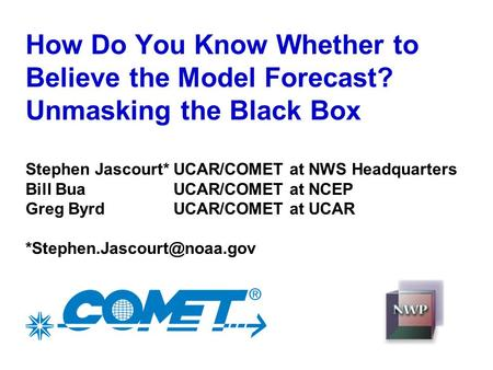 How Do You Know Whether to Believe the Model Forecast? Unmasking the Black Box Stephen Jascourt*UCAR/COMET at NWS Headquarters Bill BuaUCAR/COMET at NCEP.