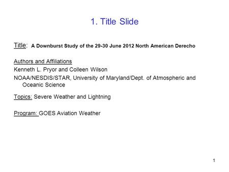 1. Title Slide Title: A Downburst Study of the 29-30 June 2012 North American Derecho Authors and Affiliations Kenneth L. Pryor and Colleen Wilson NOAA/NESDIS/STAR,