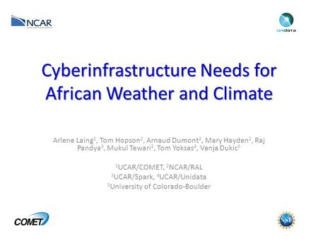 Cyberinfrastructure Needs for African Weather and Climate Arlene Laing 1, Tom Hopson 2, Arnaud Dumont 2, Mary Hayden 2, Raj Pandya 3, Mukul Tewari 2, Tom.