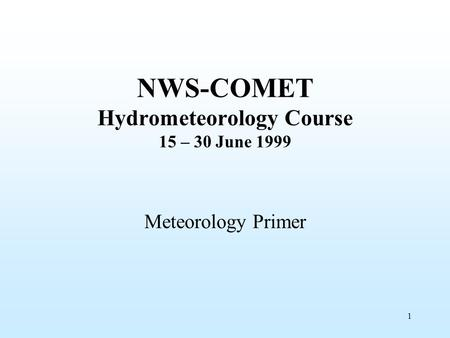 1 NWS-COMET Hydrometeorology Course 15 – 30 June 1999 Meteorology Primer.