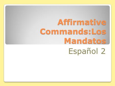 Affirmative Commands:Los Mandatos Español 2 Affirmative Tú Commands You already know how to give affirmative commands to someone you address as tú. Hablar.